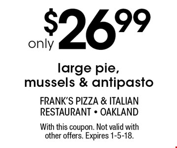 Large pie, mussels & antipasto only $26.99. With this coupon. Not valid with other offers. Expires 1-5-18.