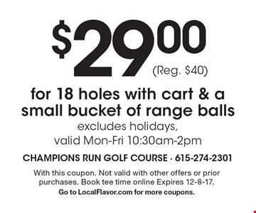 $29.00for 18 holes with cart & a small bucket of range ballsexcludes holidays, valid Mon-Fri 10:30am-2pm (Reg. $40). With this coupon. Not valid with other offers or prior purchases. Book tee time online Expires 12-8-17.Go to LocalFlavor.com for more coupons.