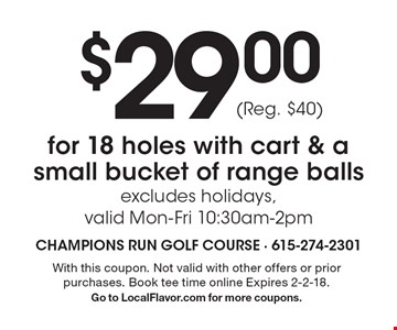 $29.00for 18 holes with cart & a small bucket of range balls excludes holidays, valid Mon-Fri 10:30am-2pm (Reg. $40). With this coupon. Not valid with other offers or prior purchases. Book tee time online Expires 2-2-18.Go to LocalFlavor.com for more coupons.