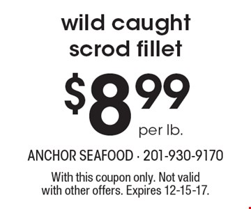 $8.99 per lb. wild caught scrod fillet. With this coupon only. Not validwith other offers. Expires 12-15-17.