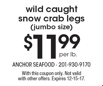$11.99 per lb. wild caught snow crab legs (jumbo size). With this coupon only. Not validwith other offers. Expires 12-15-17.