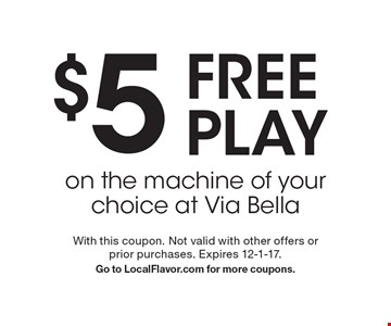 $5 FREE PLAY on the machine of your choice at Via Bella. With this coupon. Not valid with other offers or prior purchases. Expires 12-1-17. Go to LocalFlavor.com for more coupons.