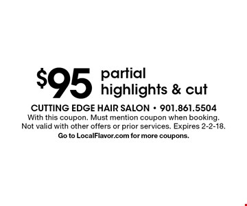 $95 partial highlights & cut. With this coupon. Must mention coupon when booking. Not valid with other offers or prior services. Expires 2-2-18. Go to LocalFlavor.com for more coupons.