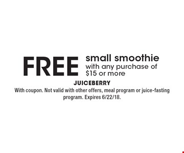 FREE small smoothie with any purchase of $15 or more. With coupon. Not valid with other offers, meal program or juice-fasting program. Expires 6/22/18.