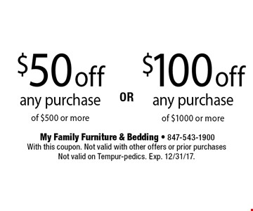 $100 off any purchase of $1000 or more. $50 off any purchase of $500 or more. With this coupon. Not valid with other offers or prior purchases. Not valid on Tempur-pedics. Exp. 12/31/17.