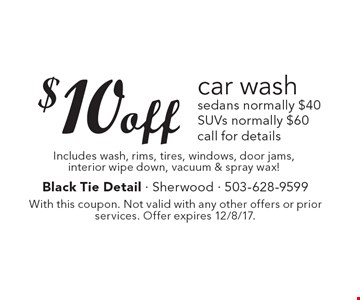 $10 off car wash. Sedans Normally $40. SUVs Normally $60. Call for details. Includes wash, rims, tires, windows, door jams, interior wipe down, vacuum & spray wax! With this coupon. Not valid with any other offers or prior services. Offer expires 12/8/17.