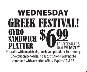 WEDNESDAY $6.99 GYRO SANDWICH PLATTER FF, GREEK SALAD & BAKLAVA DESSERT. Not valid with meal deals, lunch fax specials or free money. One coupon per order. No substitutions. May not be combined with any other offers. Expires 12-8-17.
