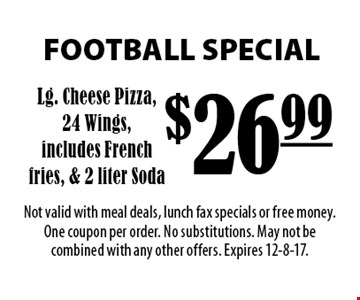 FOOTBALL SPECIAL $26.99 Lg. Cheese Pizza, 24 Wings,includes French fries, & 2 liter Soda. Not valid with meal deals, lunch fax specials or free money. One coupon per order. No substitutions. May not be combined with any other offers. Expires 12-8-17.
