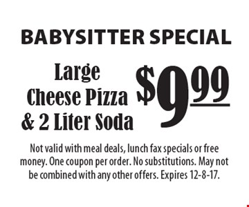 BABYSITTER SPECIAL $9.99 Large Cheese Pizza & 2 Liter Soda. Not valid with meal deals, lunch fax specials or free money. One coupon per order. No substitutions. May not be combined with any other offers. Expires 12-8-17.