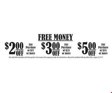 FREE MONEY $5.00 OFF Any Purchase of $35 or more OR $2.00 OFF Any Purchase of $17 or more OR $3.00 OFF Any Purchase of $25 or more. Not valid with meal deals, lunch fax specials or free money. One coupon per order. No substitutions. May not be combined with any other offers. Expires 12-8-17.