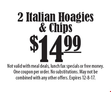 $14.99 2 Italian Hoagies & Chips. Not valid with meal deals, lunch fax specials or free money. One coupon per order. No substitutions. May not be combined with any other offers. Expires 12-8-17.