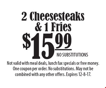 $15.99 2 Cheesesteaks & 1 Fries. NO SUBSTITUTIONS. Not valid with meal deals, lunch fax specials or free money. One coupon per order. No substitutions. May not be combined with any other offers. Expires 12-8-17.