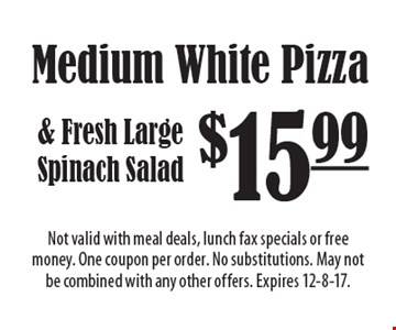 $15.99 Medium White Pizza & Fresh Large Spinach Salad. Not valid with meal deals, lunch fax specials or free money. One coupon per order. No substitutions. May not be combined with any other offers. Expires 12-8-17.