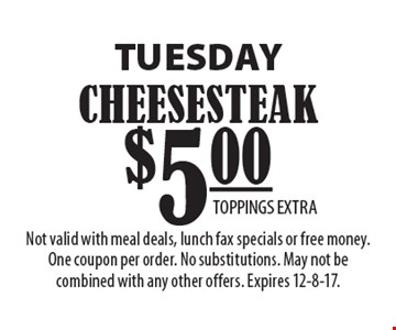 TUESDAY $5.00 CHEESESTEAK. TOPPINGS EXTRA. Not valid with meal deals, lunch fax specials or free money. One coupon per order. No substitutions. May not be combined with any other offers. Expires 12-8-17.
