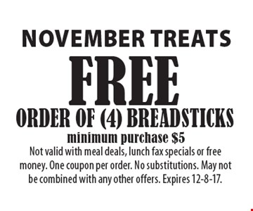 November TREATs FREE ORDER OF (4) BREADSTICKS minimum purchase $5. Not valid with meal deals, lunch fax specials or free money. One coupon per order. No substitutions. May not be combined with any other offers. Expires 12-8-17.