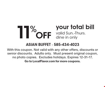 11% Off your total bill, valid Sun.-Thurs., dine in only. With this coupon. Not valid with any other offers, discounts or senior discounts. Adults only. Must present original coupon, no photo copies. Excludes holidays. Expires 12-31-17.Go to LocalFlavor.com for more coupons.