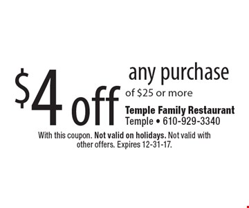 $4 off any purchase of $25 or more. With this coupon. Not valid on holidays. Not valid with other offers. Expires 12-31-17.
