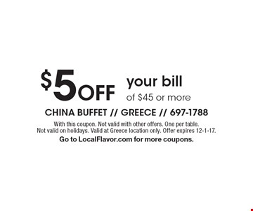 $5 Off your bill of $45 or more. With this coupon. Not valid with other offers. One per table. Not valid on holidays. Valid at Greece location only. Offer expires 12-1-17. Go to LocalFlavor.com for more coupons.