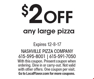 $2 Off any large pizza. With this coupon. Present coupon when ordering. Dine in or carry-out. Not valid with other offers. One coupon per visit. Go to LocalFlavor.com for more coupons.Expires 12-8-17
