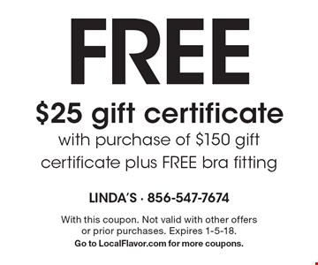 Free $25 gift certificate with purchase of $150 gift certificate plus FREE bra fitting. With this coupon. Not valid with other offers or prior purchases. Expires 1-5-18. Go to LocalFlavor.com for more coupons.