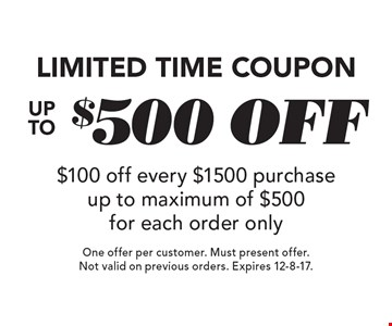Limited Time Coupon. Up To $500 off. $100 off every $1500 purchase up to maximum of $500 for each order only. One offer per customer. Must present offer. Not valid on previous orders. Expires 12-8-17.