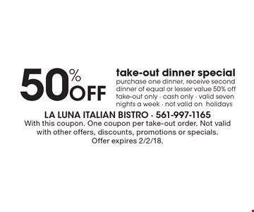 50% Off take-out dinner special purchase one dinner, receive second dinner of equal or lesser value 50% off take-out only - cash only - valid seven nights a week - not valid on holidays. With this coupon. One coupon per take-out order. Not valid with other offers, discounts, promotions or specials.Offer expires 2/2/18.