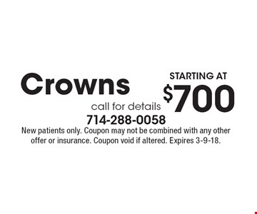 Starting at $700 Crowns. Call for details. New patients only. Coupon may not be combined with any other offer or insurance. Coupon void if altered. Expires 3-9-18.