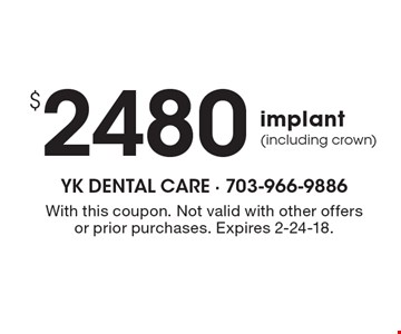 $2480 implant (including crown). With this coupon. Not valid with other offers or prior purchases. Expires 2-24-18.