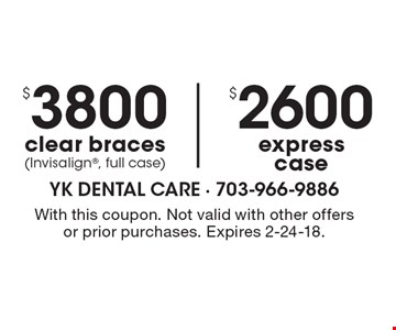 $2600 express case. $3800 clear braces (Invisalign, full case). With this coupon. Not valid with other offers or prior purchases. Expires 2-24-18.