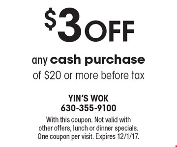 $3 OFF any cash purchase of $20 or more before tax. With this coupon. Not valid with other offers, lunch or dinner specials. One coupon per visit. Expires 12/1/17.