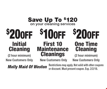 Save Up To $120 on your cleaning services $20 OFF One Time Cleaning (2 hour minimum) New Customers Only. $10 OFF First 10 Maintenance Cleanings New Customers Only. $20 OFF Initial Cleaning (2 hour minimum) New Customers Only. Restrictions may apply. Not valid with other coupons or discount. Must present coupon. Exp. 2/2/18.