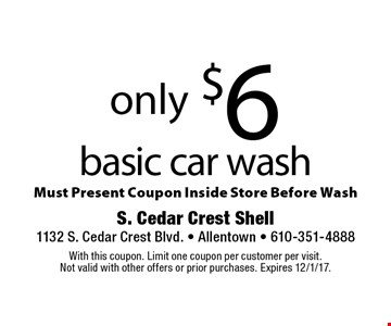 only $6 basic car wash. Must Present Coupon Inside Store Before Wash. With this coupon. Limit one coupon per customer per visit. Not valid with other offers or prior purchases. Expires 12/1/17.