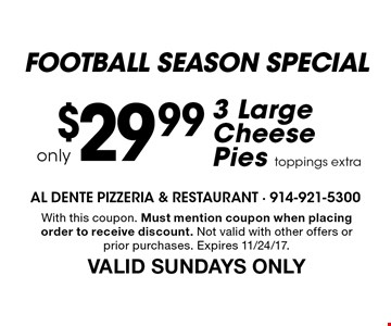 football season special $29.99 only 3 Large Cheese Pies. Toppings extra. With this coupon. Must mention coupon when placing order to receive discount. Not valid with other offers or prior purchases. Expires 11/24/17. VALID SUNDAYS ONLY
