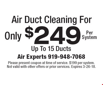 Air Duct Cleaning For Only $249 Per System. Up To 15 Ducts. Please present coupon at time of service. $199 per system. Not valid with other offers or prior services. Expires 3-26-18.