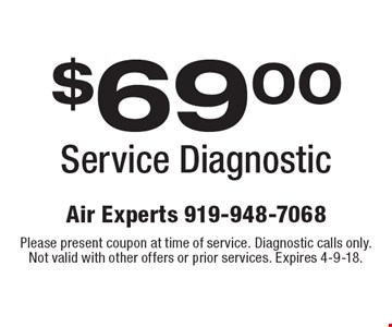 $69.00 Service Diagnostic. Please present coupon at time of service. Diagnostic calls only. Not valid with other offers or prior services. Expires 4-9-18.