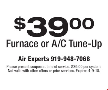 $39.00 Furnace or A/C Tune-Up. Please present coupon at time of service. $39.00 per system. Not valid with other offers or prior services. Expires 4-9-18.