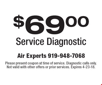 $69.00 Service Diagnostic. Please present coupon at time of service. Diagnostic calls only. Not valid with other offers or prior services. Expires 4-23-18.