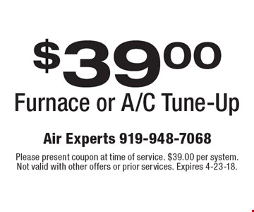 $39.00 Furnace or A/C Tune-Up. Please present coupon at time of service. $39.00 per system. Not valid with other offers or prior services. Expires 4-23-18.