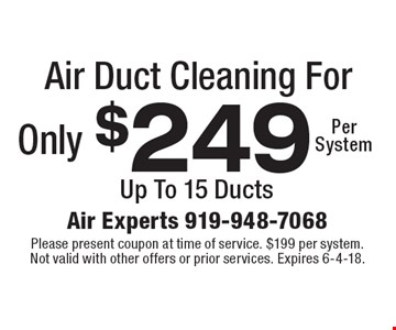Air Duct Cleaning For Only $249 Per System Up To 15 Ducts. Please present coupon at time of service. $199 per system. Not valid with other offers or prior services. Expires 6-4-18.