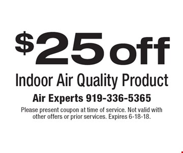 $25 off Indoor Air Quality Product. Please present coupon at time of service. Not valid with other offers or prior services. Expires 6-18-18.