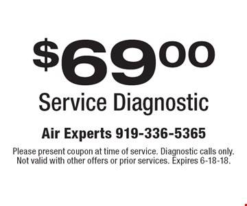 $69.00 Service Diagnostic. Please present coupon at time of service. Diagnostic calls only. Not valid with other offers or prior services. Expires 6-18-18.