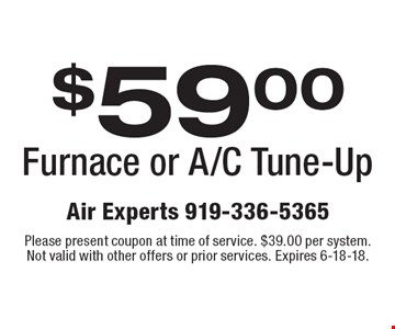 $59.00 Furnace or A/C Tune-Up. Please present coupon at time of service. $39.00 per system. Not valid with other offers or prior services. Expires 6-18-18.