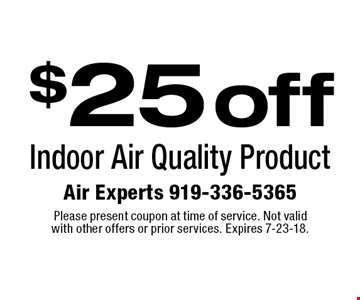 $25 off Indoor Air Quality Product. Please present coupon at time of service. Not valid with other offers or prior services. Expires 7-23-18.