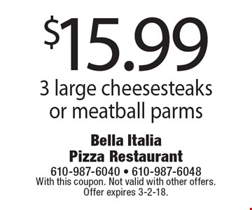 $15.99 3 large cheesesteaks or meatball parms. With this coupon. Not valid with other offers. Offer expires 3-2-18.