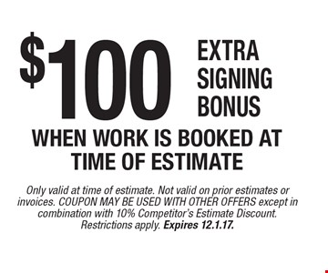 $100 extra signing bonus when work is booked at time of estimate. Only valid at time of estimate. Not valid on prior estimates or invoices. COUPON MAY BE USED WITH OTHER OFFERS except in combination with 10% Competitor's Estimate Discount. Restrictions apply. Expires 12.1.17.