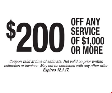 $200 OFF ANY SERVICE OF $1,000 or more. Coupon valid at time of estimate. Not valid on prior written estimates or invoices. May not be combined with any other offer. Expires 12.1.17.