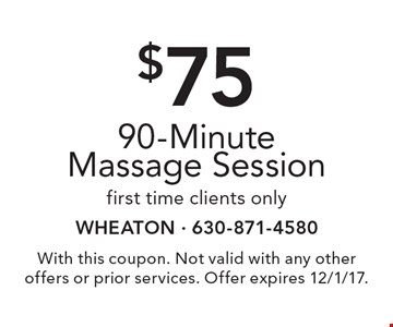 $75 90-Minute Massage Session. First time clients only. With this coupon. Not valid with any other offers or prior services. Offer expires 12/1/17.