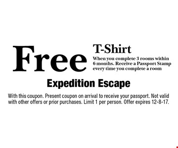 Free T-Shirt when you complete 3 rooms within 6 months. Receive a Passport Stamp every time you complete a room. With this coupon. Present coupon on arrival to receive your passport. Not valid with other offers or prior purchases. Limit 1 per person. Offer expires 12-8-17.