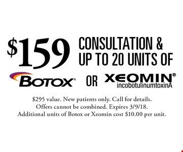 $159 consultation & up to 20 units of Botox or Xeomin. $295 value. New patients only. Call for details. Offers cannot be combined. Expires 3/9/18. Additional units of Botox or Xeomin cost $10.00 per unit.