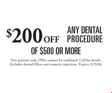 $200 off any dental procedure of $500 or more. New patients only. Offers cannot be combined. Call for details. Excludes dermal fillers and cosmetic injections. Expires 5/25/18.